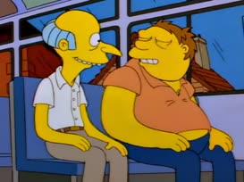 Oh, my, no. I'm Monty Burns.