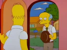 Sir, we've never met before, but my name is Mr. Burns...